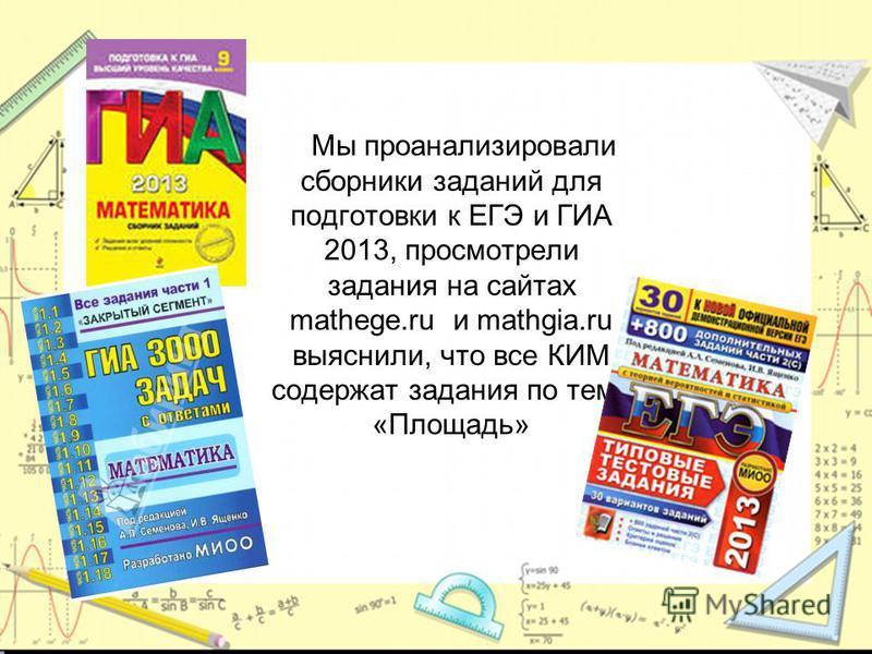 Мы проанализировали сборники заданий для подготовки к ЕГЭ и ГИА 2013, просмотрели задания на сайтах mathege.ru и mathgia.ru выяснили, что все КИМ содержат задания по теме «Площадь»