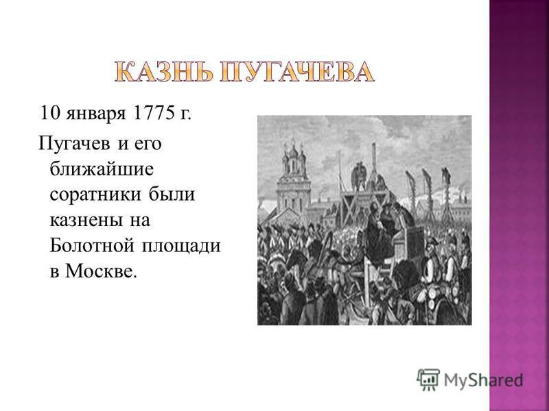 10 января 1775 г. Пугачев и его ближайшие соратники были казнены на Болотной площади в Москве.
