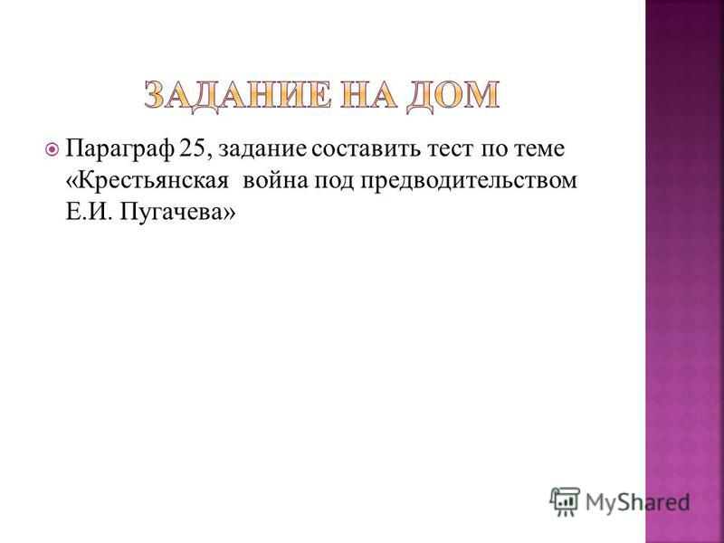 Параграф 25, задание составить тест по теме «Крестьянская война под предводительством Е.И. Пугачева»