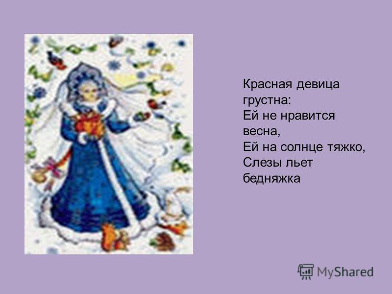 Красная девица грустна: Ей не нравится весна, Ей на солнце тяжко, Слезы льет бедняжка