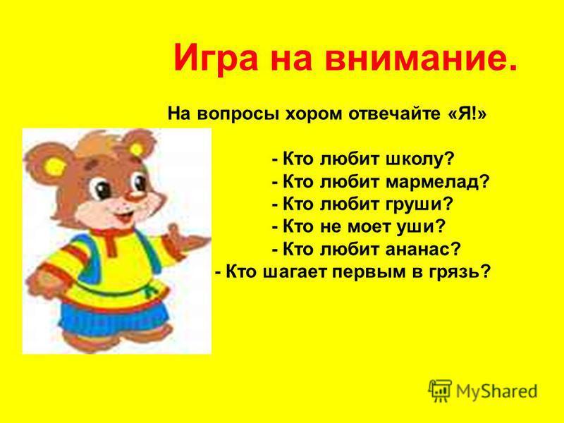 Игра на внимание. На вопросы хором отвечайте «Я!» - Кто любит школу? - Кто любит мармелад? - Кто любит груши? - Кто не моет уши? - Кто любит ананас? - Кто шагает первым в грязь?
