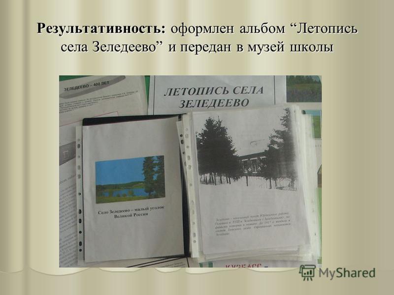 Результативность: оформлен альбом Летопись села Зеледеево и передан в музей школы