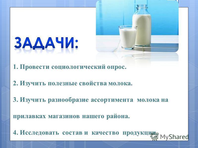1. Провести социологический опрос. 2. Изучить полезные свойства молока. 3. Изучить разнообразие ассортимента молока на прилавках магазинов нашего района. 4. Исследовать состав и качество продукции.