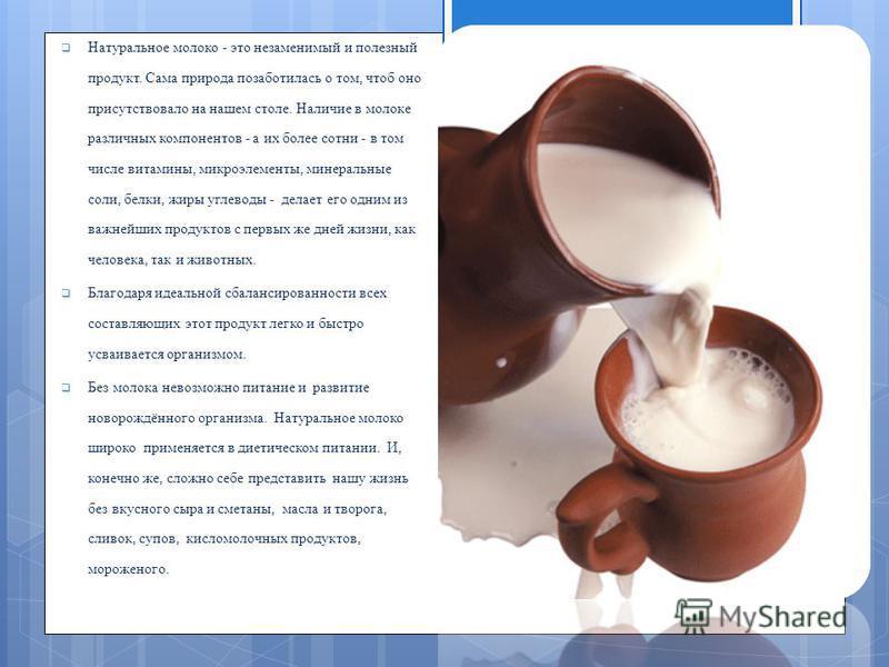 Натуральное молоко - это незаменимый и полезный продукт. Сама природа позаботилась о том, чтоб оно присутствовало на нашем столе. Наличие в молоке различных компонентов - а их более сотни - в том числе витамины, микроэлементы, минеральные соли, белки