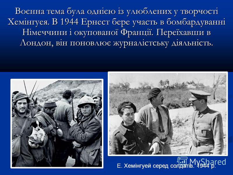 Воєнна тема була однією із улюблених у творчості Хемінгуея. В 1944 Ернест бере участь в бомбардуванні Німеччини і окупованої Франції. Переїхавши в Лондон, він поновлює журналістську діяльність. Е. Хемінгуей серед солдатів. 1944 р.