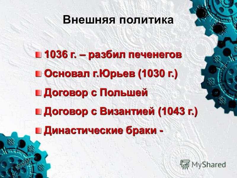 Внешняя политика 1036 г. – разбил печенегов Основал г.Юрьев (1030 г.) Договор с Польшей Договор с Византией (1043 г.) Династические браки -