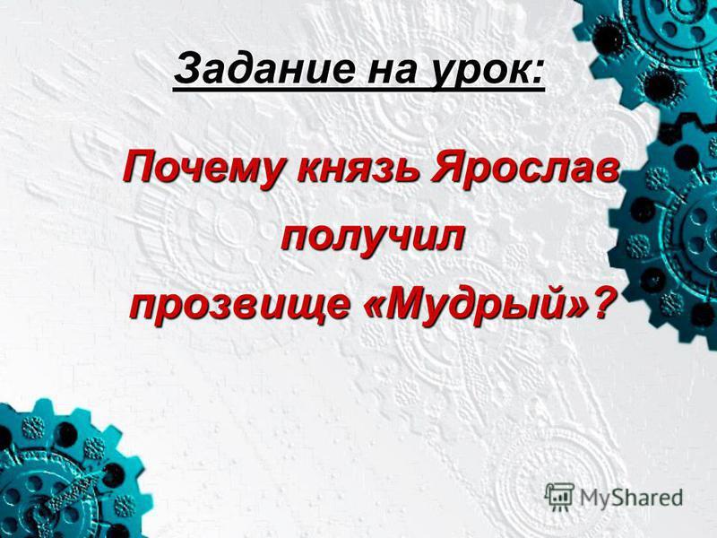 Задание на урок: Почему князь Ярослав получил прозвище «Мудрый»? Почему князь Ярослав получил прозвище «Мудрый»?
