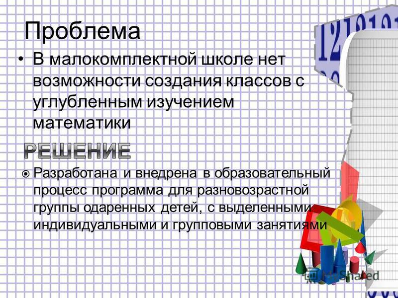 Проблема В малокомплектной школе нет возможности создания классов с углубленным изучением математики Разработана и внедрена в образовательный процесс программа для разновозрастной группы одаренных детей, с выделенными индивидуальными и групповыми зан