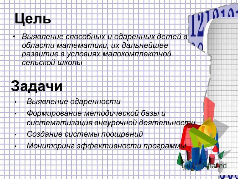 Цель Выявление способных и одаренных детей в области математики, их дальнейшее развитие в условиях малокомплектной сельской школы Выявление одаренности Формирование методической базы и систематизация внеурочной деятельности Создание системы поощрений