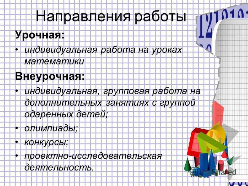 Направления работы Урочная: индивидуальная работа на уроках математики Внеурочная: индивидуальная, групповая работа на дополнительных занятиях с группой одаренных детей; олимпиады; конкурсы; проектно-исследовательская деятельность.