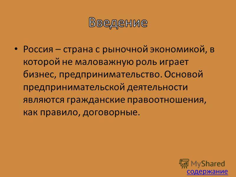 Россия – страна с рыночной экономикой, в которой не маловажную роль играет бизнес, предпринимательство. Основой предпринимательской деятельности являются гражданские правоотношения, как правило, договорные. содержание