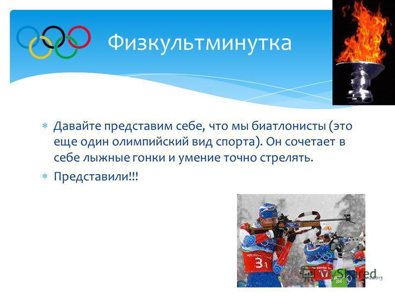 Давайте представим себе, что мы биатлонисты (это еще один олимпийский вид спорта). Он сочетает в себе лыжные гонки и умение точно стрелять. Представили!!! Физкультминутка 19.12.2013
