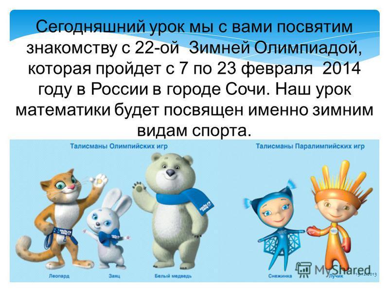 Сегодняшний урок мы с вами посвятим знакомству с 22-ой Зимней Олимпиадой, которая пройдет с 7 по 23 февраля 2014 году в России в городе Сочи. Наш урок математики будет посвящен именно зимним видам спорта. 19.12.2013