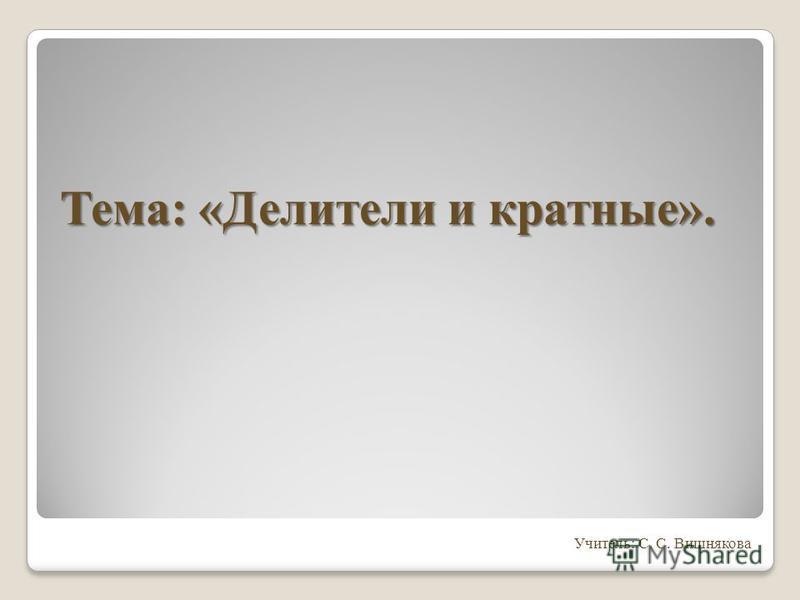 Учитель: С. С. Вишнякова Тема: «Делители и кратные».