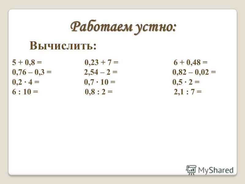 Работаем устно: Вычислить: 5 + 0,8 = 0,23 + 7 = 6 + 0,48 = 0,76 – 0,3 = 2,54 – 2 = 0,82 – 0,02 = 0,2 · 4 = 0,7 · 10 = 0,5 · 2 = 6 : 10 = 0,8 : 2 = 2,1 : 7 =