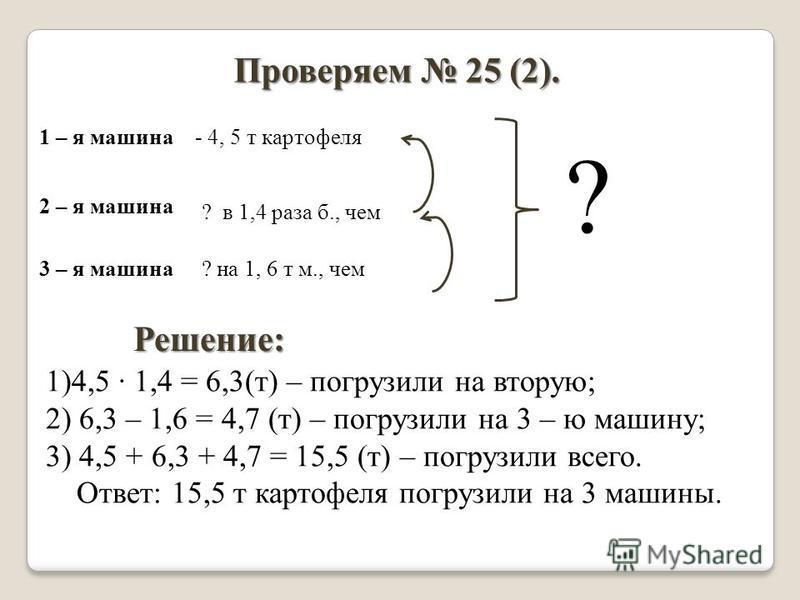 Проверяем 25 (2). 1 – я машина 2 – я машина 3 – я машина - 4, 5 т картофеля ? в 1,4 раза б., чем ? на 1, 6 т м., чем ? Решение: 1)4,5 · 1,4 = 6,3(т) – погрузили на вторую; 2) 6,3 – 1,6 = 4,7 (т) – погрузили на 3 – ю машину; 3) 4,5 + 6,3 + 4,7 = 15,5