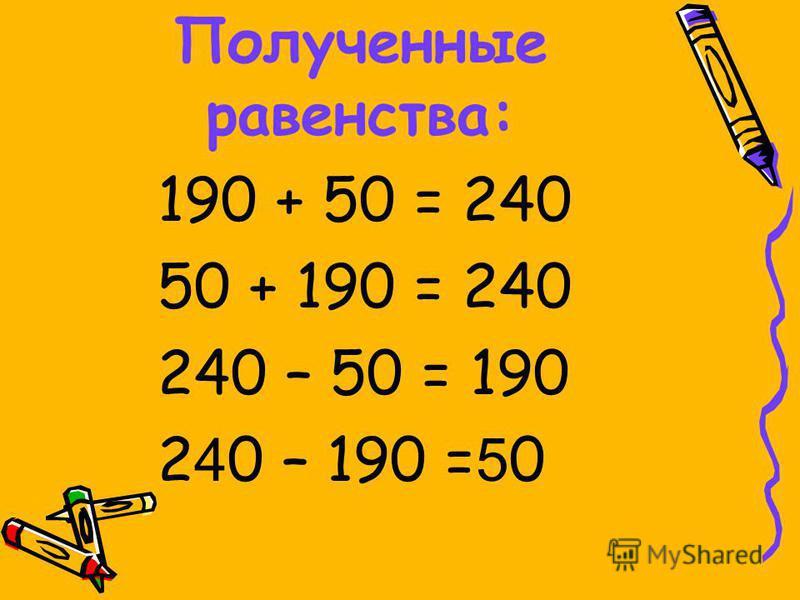 Полученные равенства: 190 + 50 = 240 50 + 190 = 240 240 – 50 = 190 2 4 0 – 190 = 5 0