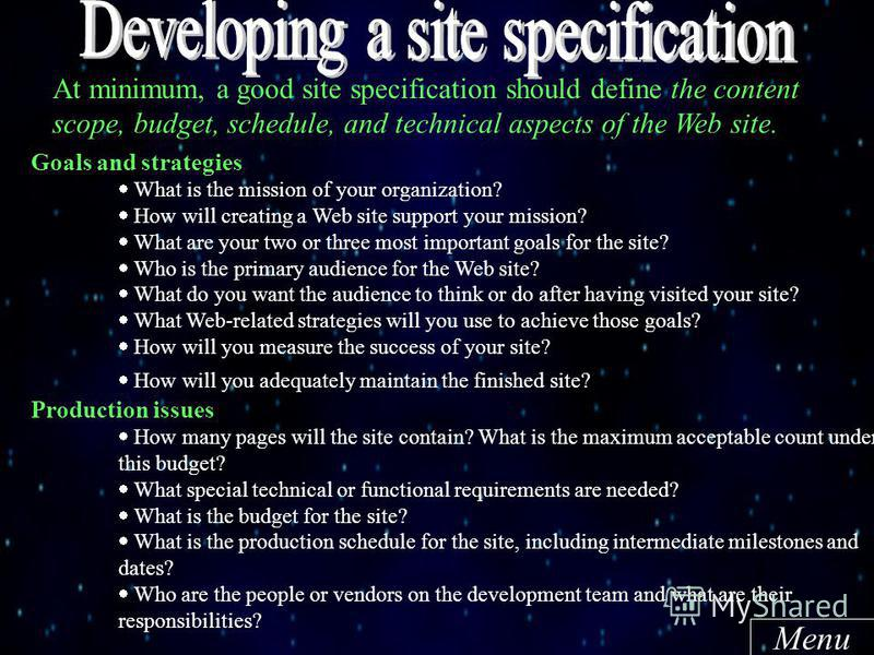 At minimum, a good site specification should define the content scope, budget, schedule, and technical aspects of the Web site. Goals and strategies What is the mission of your organization? How will creating a Web site support your mission? What are