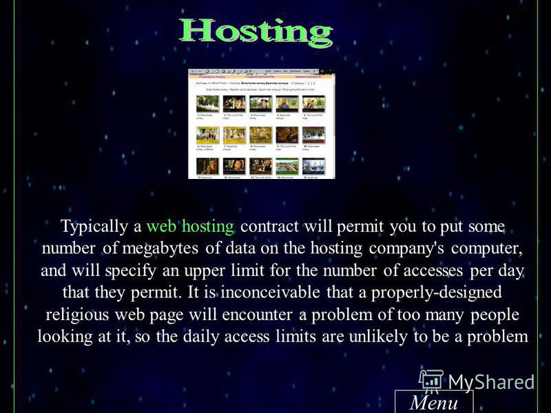 Menu Typically a web hosting contract will permit you to put some number of megabytes of data on the hosting company's computer, and will specify an upper limit for the number of accesses per day that they permit. It is inconceivable that a properly-