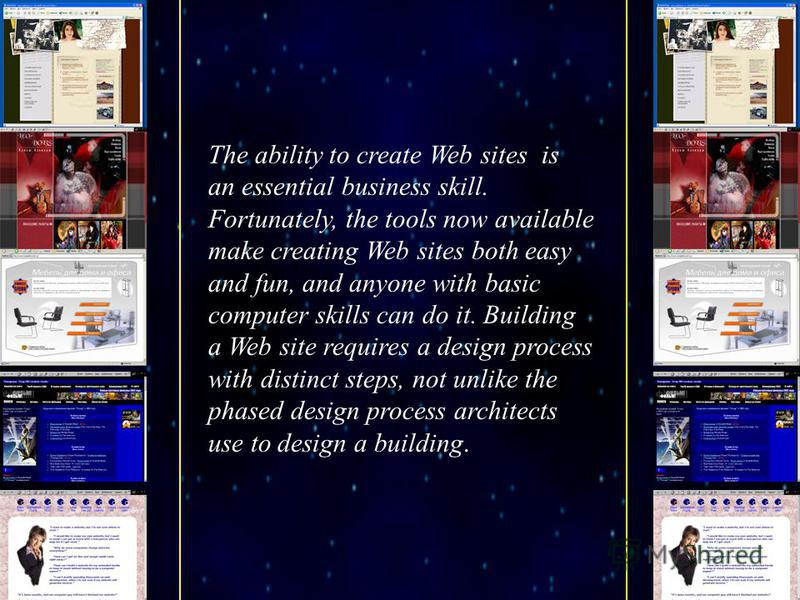 The ability to create Web sites is an essential business skill. Fortunately, the tools now available make creating Web sites both easy and fun, and anyone with basic computer skills can do it. Building a Web site requires a design process with distin
