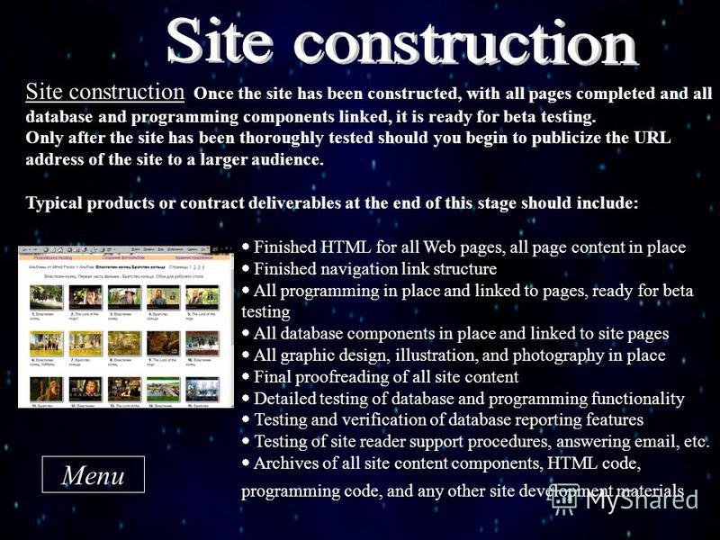 Site construction Once the site has been constructed, with all pages completed and all database and programming components linked, it is ready for beta testing. Only after the site has been thoroughly tested should you begin to publicize the URL addr