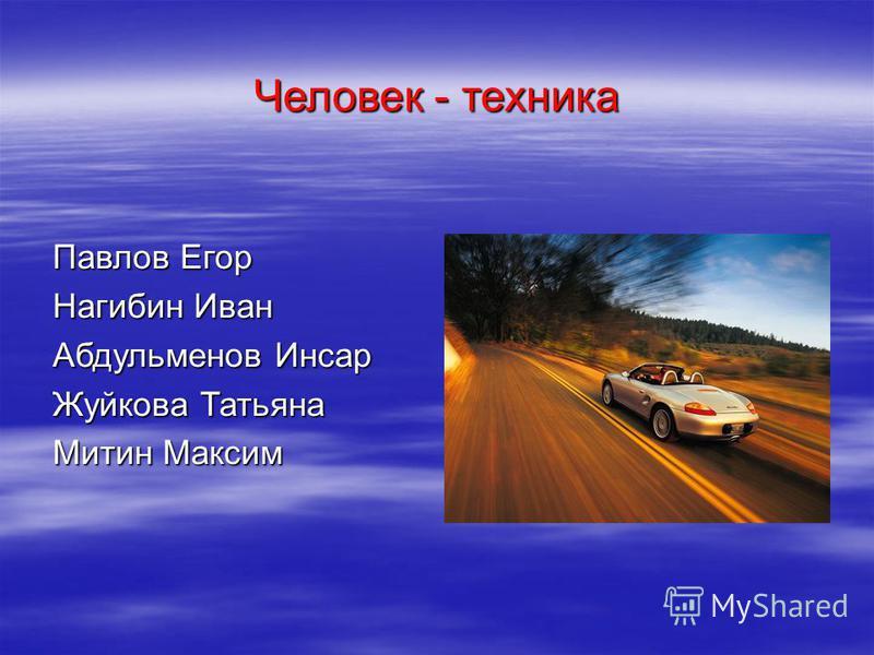 Человек - техника Павлов Егор Нагибин Иван Абдульменов Инсар Жуйкова Татьяна Митин Максим