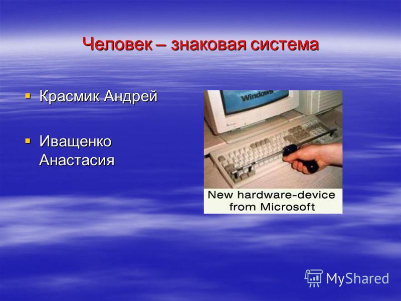 Человек – знаковая система Красмик Андрей Красмик Андрей Иващенко Анастасия Иващенко Анастасия