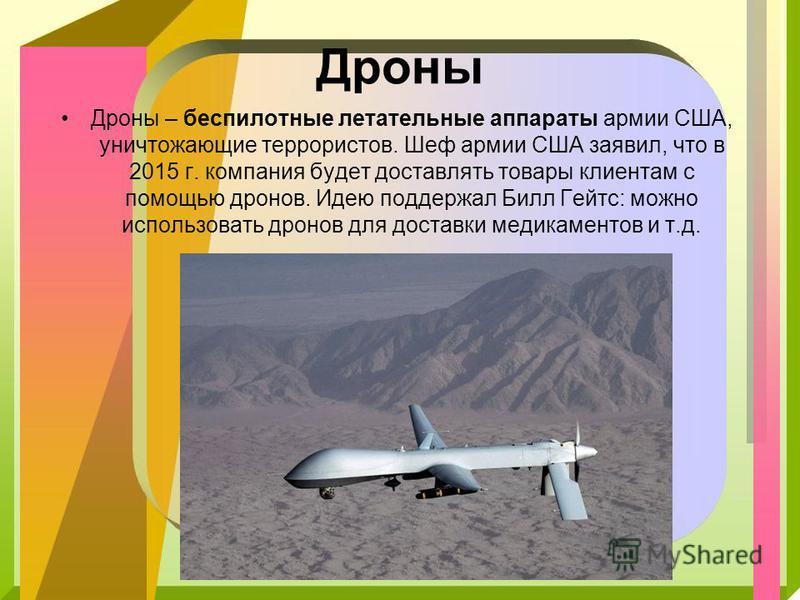 Дроны Дроны – беспилотные летательные аппараты армии США, уничтожающие террористов. Шеф армии США заявил, что в 2015 г. компания будет доставлять товары клиентам с помощью дронов. Идею поддержал Билл Гейтс: можно использовать дронов для доставки меди