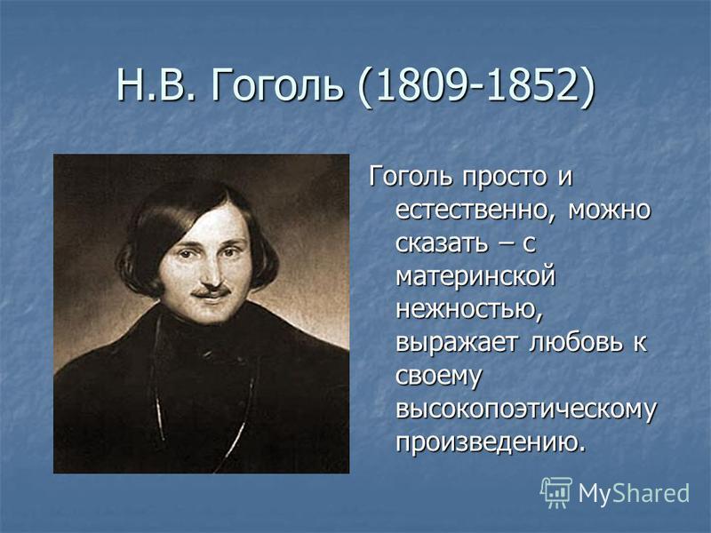 Н.В. Гоголь (1809-1852) Гоголь просто и естественно, можно сказать – с материнской нежностью, выражает любовь к своему высокопоэтическому произведению.
