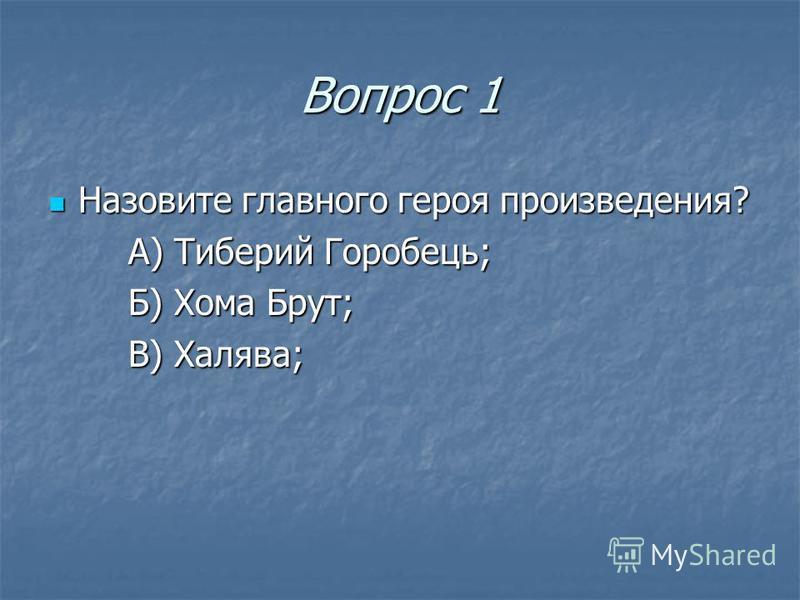 Вопрос 1 Назовите главного героя произведения? Назовите главного героя произведения? А) Тиберий Горобець; Б) Хома Брут; В) Халява;