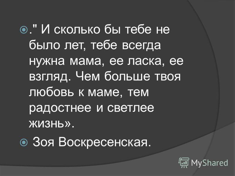 . И сколько бы тебе не было лет, тебе всегда нужна мама, ее ласка, ее взгляд. Чем больше твоя любовь к маме, тем радостнее и светлее жизнь». Зоя Воскресенская.