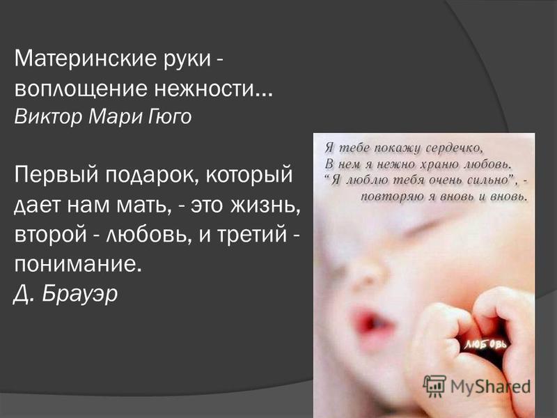 Материнские руки - воплощение нежности... Виктор Мари Гюго Первый подарок, который дает нам мать, - это жизнь, второй - любовь, и третий - понимание. Д. Брауэр