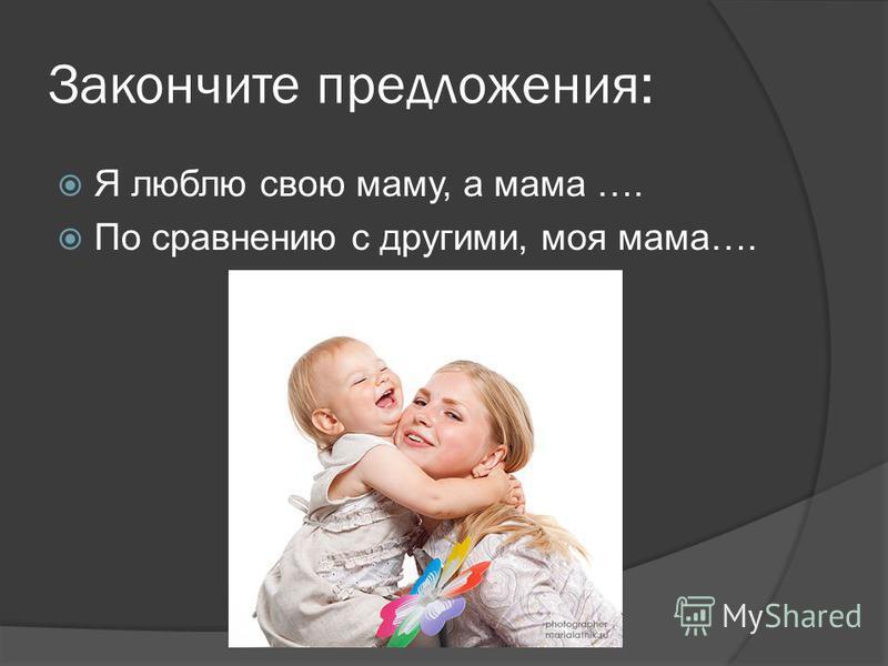 Закончите предложения: Я люблю свою маму, а мама …. По сравнению с другими, моя мама….