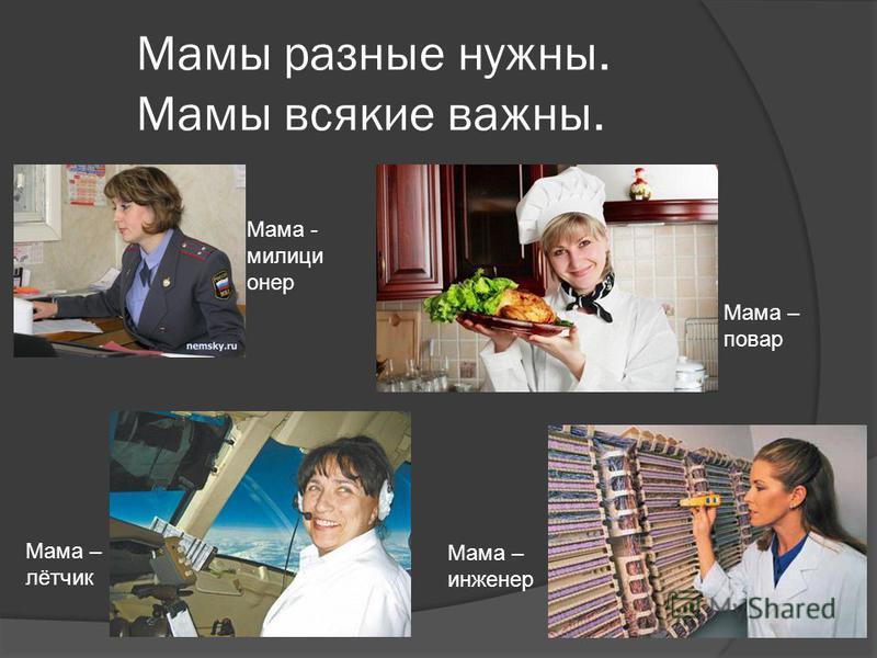 Мама - милиционер Мама – лётчик Мама – повар Мама – инженер Мамы разные нужны. Мамы всякие важны.