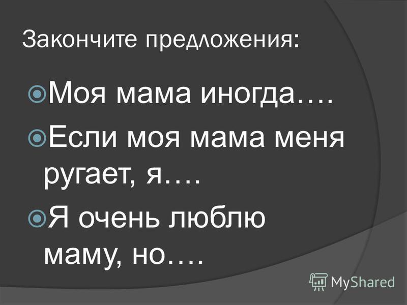 Закончите предложения: Моя мама иногда…. Если моя мама меня ругает, я…. Я очень люблю маму, но….