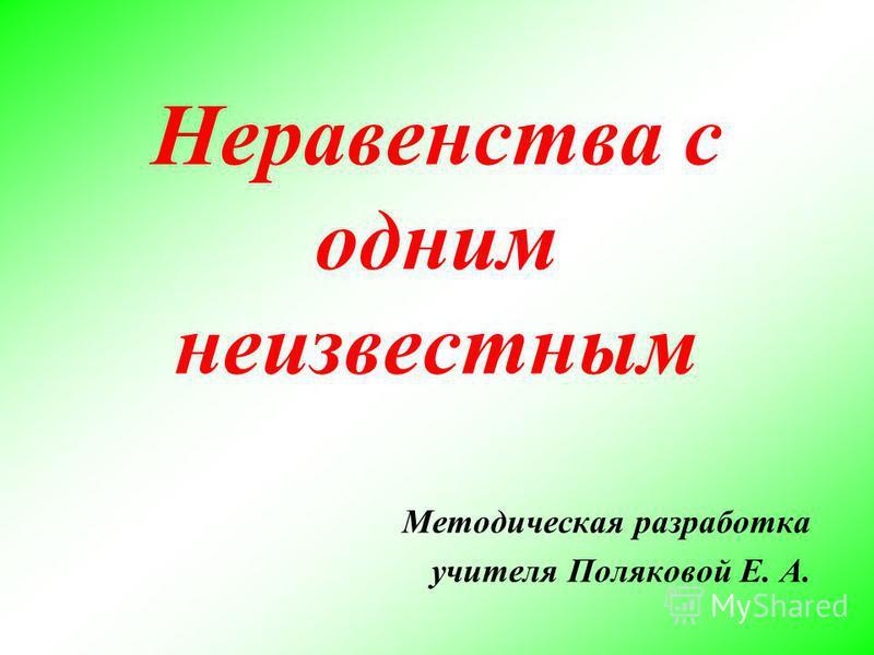 Неравенства с одним неизвестным Методическая разработка учителя Поляковой Е. А.