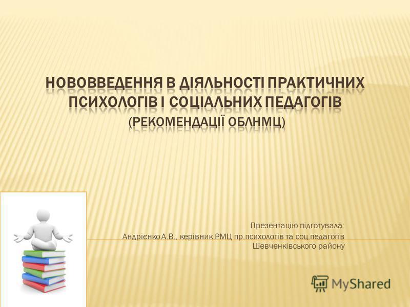 Презентацію підготувала: Андрієнко А.В., керівник РМЦ пр.психологів та соц.педагогів Шевченківського району
