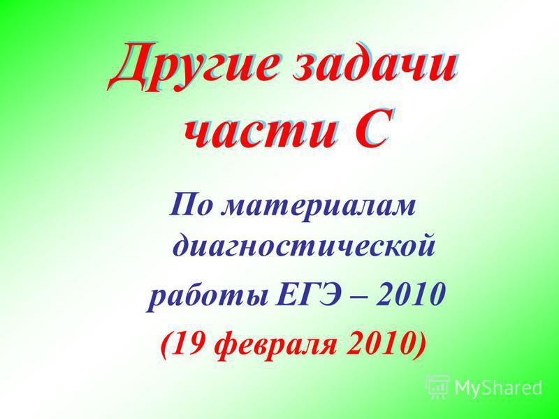 Другие задачи части С По материалам диагностической работы ЕГЭ – 2010 (19 февраля 2010)
