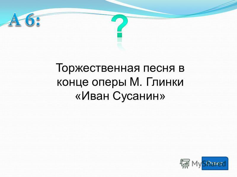 Торжественная песня в конце оперы М. Глинки «Иван Сусанин» Ответ