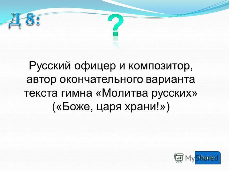 Русский офицер и композитор, автор окончательного варианта текста гимна «Молитва русских» («Боже, царя храни!») Ответ