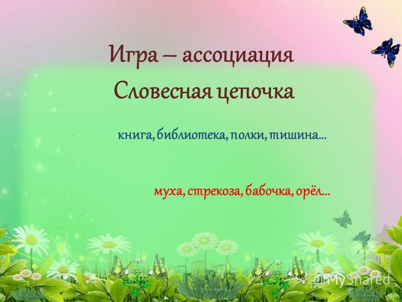 Игра – ассоциация Словесная цепочка книга, библиотека, полки, тишина... муха, стрекоза, бабочка, орёл...