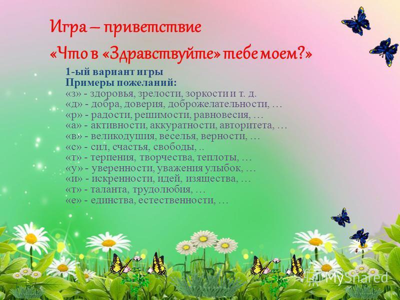 Игра – приветствие «Что в «Здравствуйте» тебе моем?» 1-ый вариант игры Примеры пожеланий: «з» - здоровья, зрелости, зоркости и т. д. «д» - добра, доверия, доброжелательности, … «р» - радости, решимости, равновесия, … «а» - активности, аккуратности, а