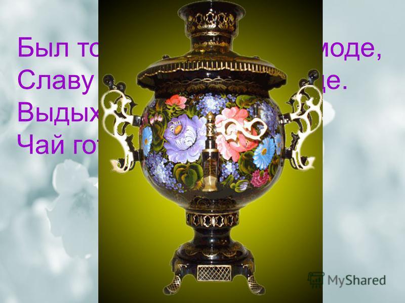 Был толстяк когда-то в моде, Славу заслужил в народе. Выдыхая жаркий пар, Чай готовил… самовар
