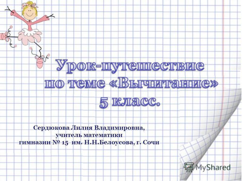 Сердюкова Лилия Владимировна, учитель математики гимназии 15 им. Н.Н.Белоусова, г. Сочи