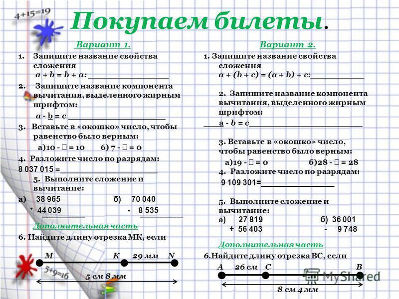 Покупаем билеты. Вариант 1. 1. Запишите название свойства сложения а + b = b + а: _______________ 2. Запишите название компонента вычитания, выделенного жирным шрифтом: a - b = c __________________ 3. Вставьте в «окошко» число, чтобы равенство было в
