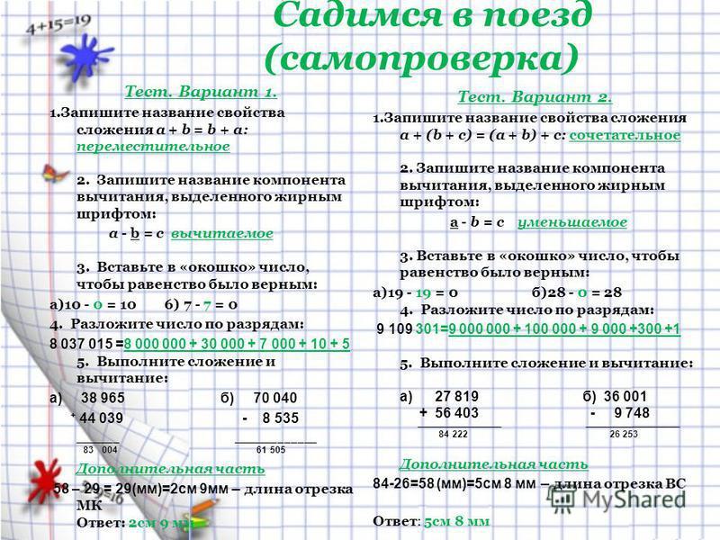 Садимся в поезд (самопроверка) Тест. Вариант 1. 1. Запишите название свойства сложения а + b = b + а: переместительное 2. Запишите название компонента вычитания, выделенного жирным шрифтом: a - b = c вычитаемое 3. Вставьте в «окошко» число, чтобы рав