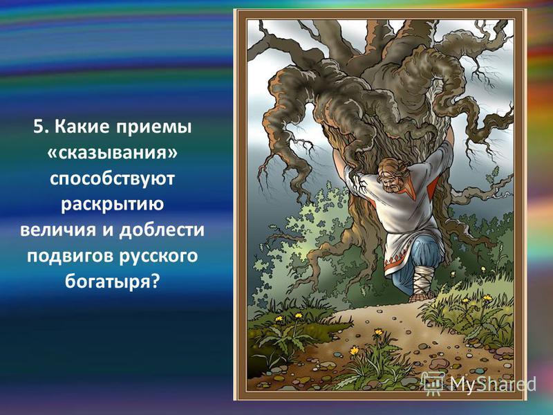 5. Какие приемы «высказывания» способствуют раскрытию величия и доблести подвигов русского богатыря?