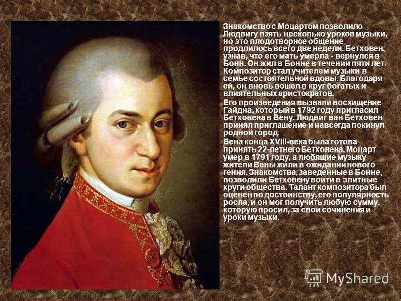 Знакомство с Моцартом позволило Людвигу взять несколько уроков музыки, но это плодотворное общение продлилось всего две недели. Бетховен, узнав, что его мать умерла - вернулся в Бонн. Он жил в Бонне в течении пяти лет. Композитор стал учителем музыки