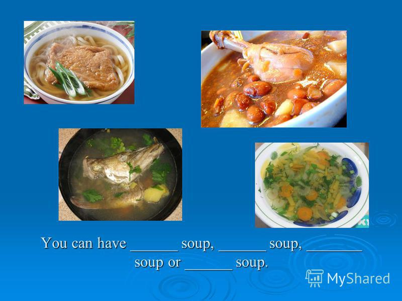 You can have ______ soup, ______ soup, _______ soup or ______ soup.