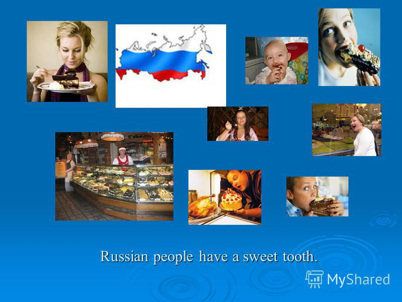 Russian people have a sweet tooth.